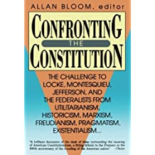 Confronting the Constitution: The Challenge to Locke, Montesquieu, Jefferson, and the Federalists from Utilitarianism,Historicism, Marxism, ... Freudism, Pragmatism, Existentialism...