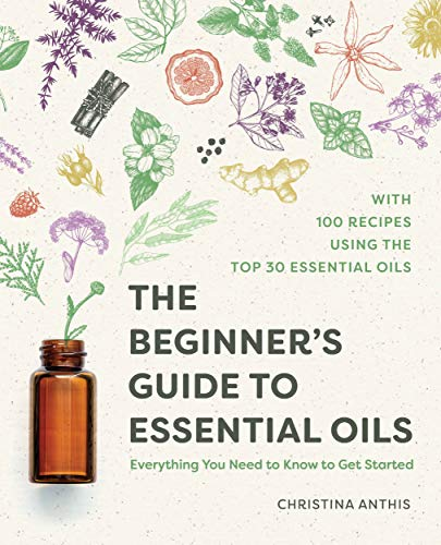 The Beginner's Guide to Essential Oils: Everything You Need to Know to Get Started (English Edition)