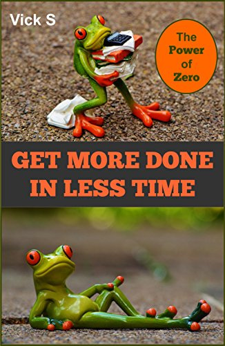 ebook: Get More Done in Less Time: Real Time Management Using The Power of Zero (B01E2KVOOO)