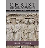[(Christ Miracle Worker in Early Christian Art)] [ By (author) Lee M. Jefferson ] [January, 2014]