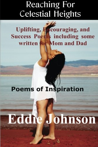 Reaching For Celestial Heights: Uplifting, Encouraging and Success Poems including some written for Mom and Dad - Poems of Inspiration For Everyday Living