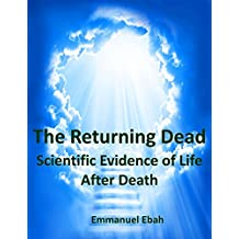 The Returning Dead: Scientific Evidence of Life After Death - Fascinating True Stories of Near-Death Experiences (English Edition)