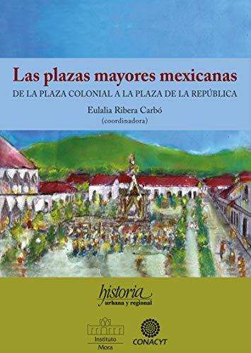 Las plazas mayores mexicanas: De la plaza colonial a la plaza de la República por Eulalia Ribera Carbó