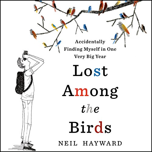 Lost Among the Birds: Accidentally Finding Myself in One Very Big Year - Neil Hayward - Unabridged