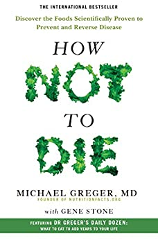 How Not To Die: Discover the foods scientifically proven to prevent and reverse disease by [Greger, Michael, Stone, Gene]