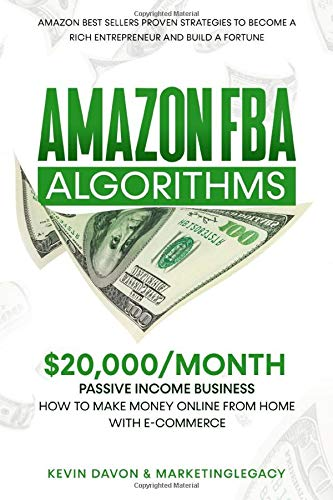 Amazon FBA Algorithms: $20,000/Month Passive Income Business   How To Make Money Online From Home with E-Commerce and Dropshipping - Proven Strategies to Become a Rich Entrepreneur and Build a Fortune