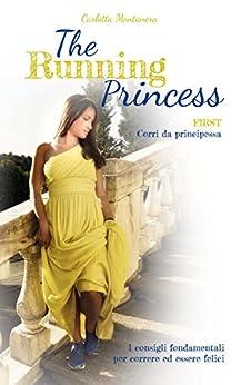 The Running Princess: I consigli fondamentali per correre ed essere felici (Italian Edition) by [Montanera, Carlotta]