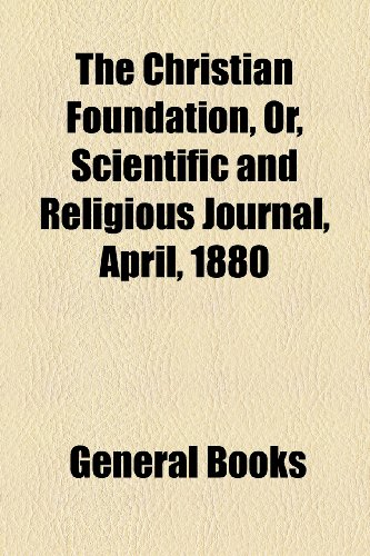 The Christian Foundation, Or, Scientific and Religious Journal, No. 4, April, 1880 PDF Books