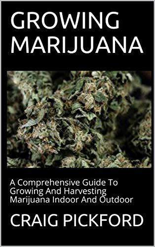 GROWING MARIJUANA: A Comprehensive Guide To Growing And Harvesting Marijuana Indoor And Outdoor (English Edition)