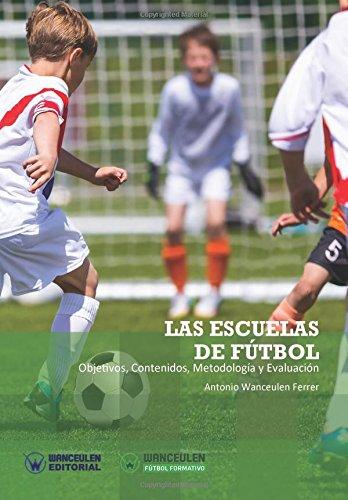 Las Escuelas de Fútbol: Objetivos, contenidos, metodología y evaluación (Wanceulen Fútbol Formativo)
