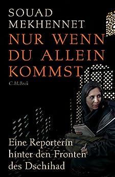 Nur wenn du allein kommst: Eine Reporterin hinter den Fronten des Jihad von [Mekhennet, Souad]