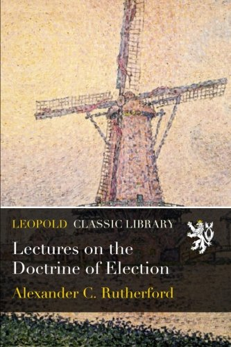 Lectures on the Doctrine of Election por Alexander C. Rutherford