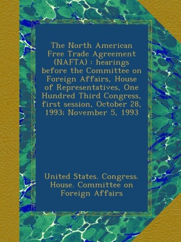 The North American Free Trade Agreement (NAFTA) : hearings before the Committee on Foreign Affairs, House of Representatives, One Hundred Third session, October 28, 1993; November 5, 1993