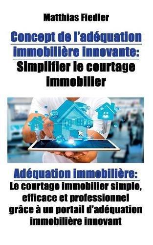 Software Real Investment Estate (Concept de l adequation immobiliere innovante: Simplifier le courtage immobilier: Adequation immobiliere: Le courtage immobilier simple, efficace et ... un portail d adequation immobiliere innovant)
