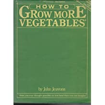 How to Grow More Vegetables: Than You Ever Thought Possible on Less Land Than You Can Imagine