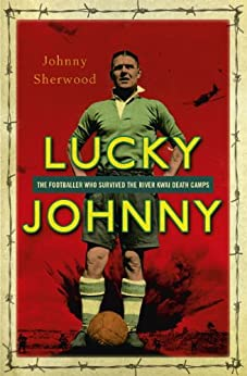 Lucky Johnny: The Footballer who Survived the River Kwai Death Camps (Spider Shephard) by [Sherwood, Johnny]