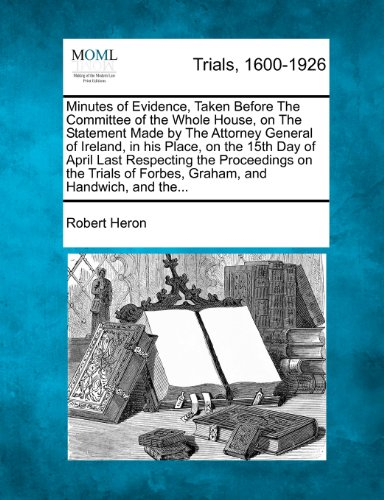 Minutes of Evidence, Taken Before The Committee of the Whole House, on The Statement Made by The Attorney General of Ireland, in his Place, on the ... of Forbes, Graham, and Handwich, and the...