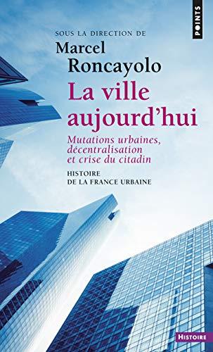 Histoire de la France urbaine : La ville aujourd'hui - Mutations urbaines, décentralisation et crise du citadin