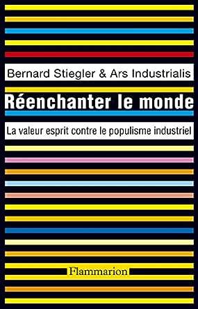 Reenchanter Le Monde La Valeur Esprit Contre Le Populisme Industriel Ebook Stiegler Bernard Amazon Fr