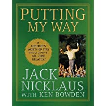 Putting My Way: A Lifetime's Worth of Tips from Golf's All-Time Greatest 1st edition by Nicklaus, Jack (2009) Hardcover