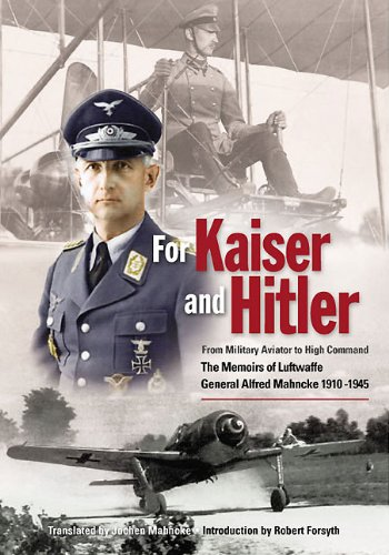 For Kaiser and Hitler: From Military Aviator to High Command - The Memoirs of Luftwaffe General Alfred Mahncke 1910-1945 (English Edition)
