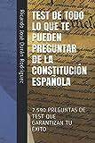 TEST DE TODO LO QUE TE PUEDEN PREGUNTAR DE LA CONSTITUCIÓN ESPAÑOLA: 2.590 PREGUNTAS DE TEST QUE GARANTIZAN TU ÉXITO