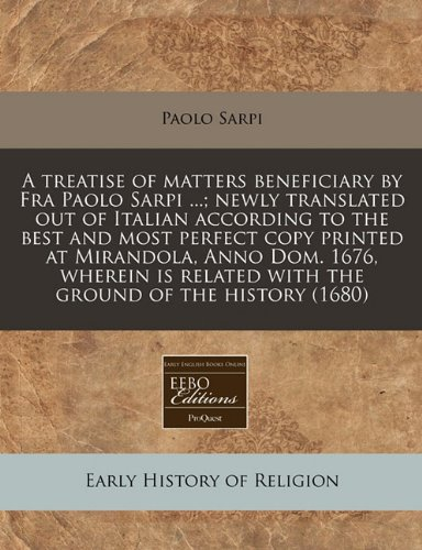 A treatise of matters beneficiary by Fra Paolo Sarpi ...; newly translated out of Italian according to the best and most perfect copy printed at ... related with the ground of the history (1680)