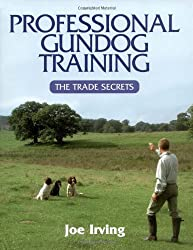 Professional Gundog Training: The Trade Secrets by Joe Irving (2006-08-25)