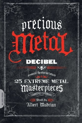 Precious Metal: Decibel Presents the Stories Behind 25 Extreme Metal Masterpieces by Albert Mudrian (Editor)  Visit Amazon's Albert Mudrian Page search results for this author Albert Mudrian (Editor) (14-Jul-2009) Paperback