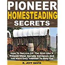 Pioneer Homesteading Secrets: How To Survive Off The Grid Like A Pioneer When Society Collapses And You Have Only Yourself To Rely On! (English Edition)