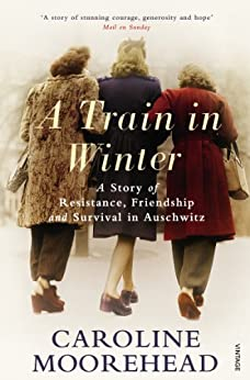 A Train in Winter: A Story of Resistance, Friendship and Survival in Auschwitz by [Moorehead, Caroline]