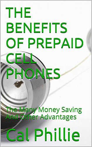 THE BENEFITS OF PREPAID CELL PHONES: The Many Money Saving And Other Advantages