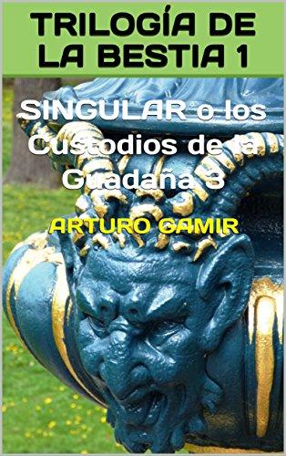 TRILOGÍA DE LA BESTIA 1: SINGULAR o los Custodios de la Guadaña 3 por Arturo Gamir