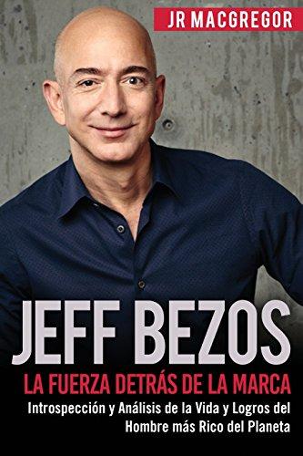 Jeff Bezos: La Fuerza Detrás de la Marca: Introspección y Análisis de la Vida y Logros del Hombre más Rico del Planeta: Volume 1 (Visionarios Billonarios) por JR MacGregor