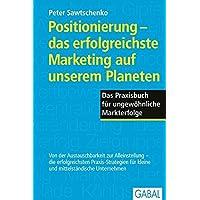 Positionierung - das erfolgreichste Marketing auf unserem Planeten: Das Praxisbuch für ungewöhnliche Markterfolge (Dein…