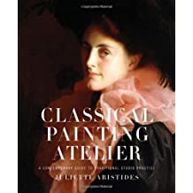 Classical Painting Atelier: A Contemporary Guide to Traditional Studio Practice by Juliette Aristides (2008-04-01)