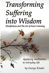 Transforming Suffering into Wisdom: Mindfulness and The Art of Inner Listening by George Kinder (2011-01-11)