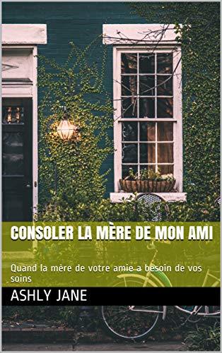 Couverture du livre Consoler la mère de mon ami: Quand la mère de votre amie a besoin de vos soins