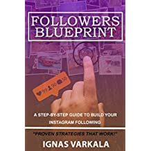 Followers Blueprint: The Ultimate Instagram Step-By-Step Guide In Building Your Following Fast Without Spending Any Money Or Risking Getting Banned: The Best Instagram Crash Course Available in 2018