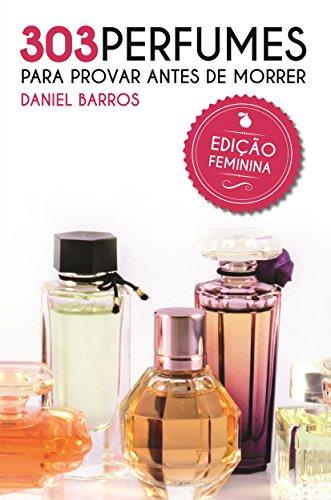 303 Perfumes para Provar antes de Morrer: Edição Feminina (Portuguese Edition) por Daniel Barros