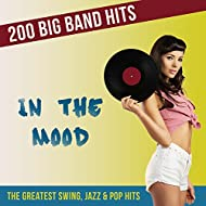 In the Mood - 200 Big Band Hits (The Greatest Swing, Jazz, and Pop Hits)