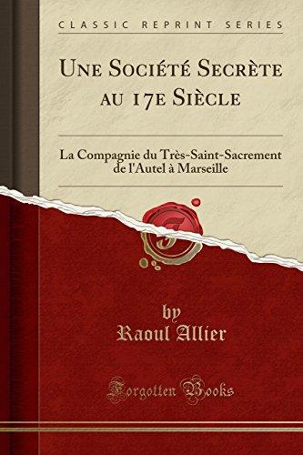 Une Société Secrète Au 17e Siècle: La Compagnie Du Très-Saint-Sacrement de L'Autel à Marseille (Classic Reprint) par Raoul Allier