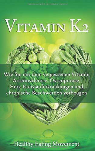 Vitamin K2: Wie Sie mit dem vergessenen Vitamin Arteriosklerose, Osteoporose, Herz-Kreislauferkrankungen und chronische Beschwerden vorbeugen