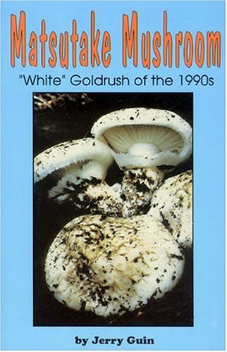 Matsutake Mushroom: The White Goldrush of the 1990s : A Guide and Journal by Jerry Guin (1997-09-24)