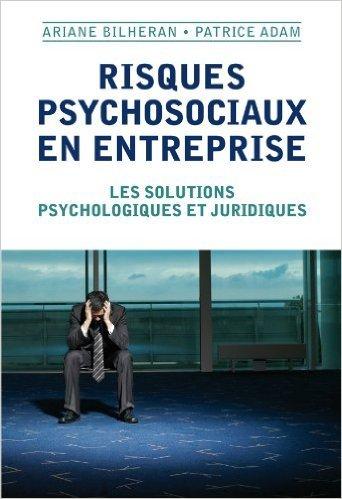 Risques psychosociaux en entreprise: Les solutions psychologiques et juridiques de Ariane Bilheran,Patrice Adam ( 19 octobre 2011 )