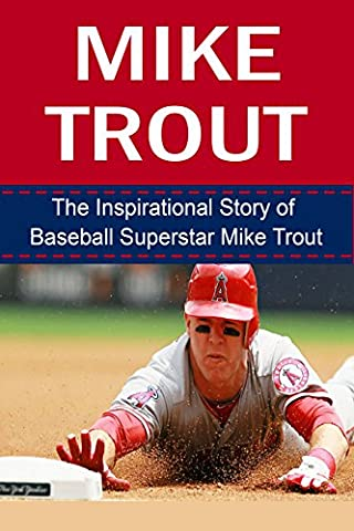 Mike Trout: The Inspirational Story of Baseball Superstar Mike Trout (Mike Trout Unauthorized Biography, Los Angeles Angels of Anaheim, MLB Books)
