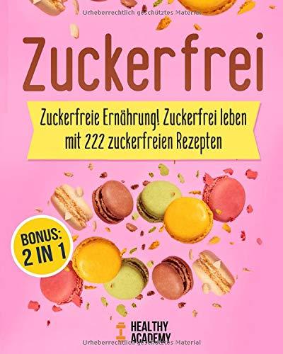 Zuckerfrei: Zuckerfreie Ernährung! Zuckerfrei leben mit 222 zuckerfreien Rezepten inkl. BONUS