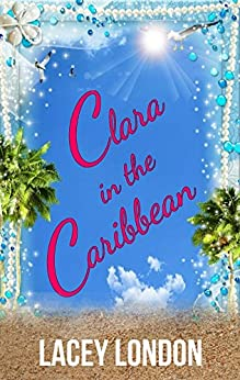 Clara in the Caribbean: Grab a rum punch and escape to Barbados in this scorching sunlounger read. (Clara Andrews Book 6) by [London, Lacey]