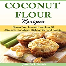 Coconut Flour Recipes: Gluten Free, Low-Carb, and Low GI Alternative to Wheat: High in Fiber and Protein