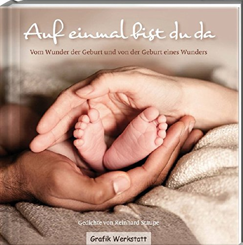 Auf einmal bist du da: Vom Wunder der Geburt und von der Geburt eines Wunders